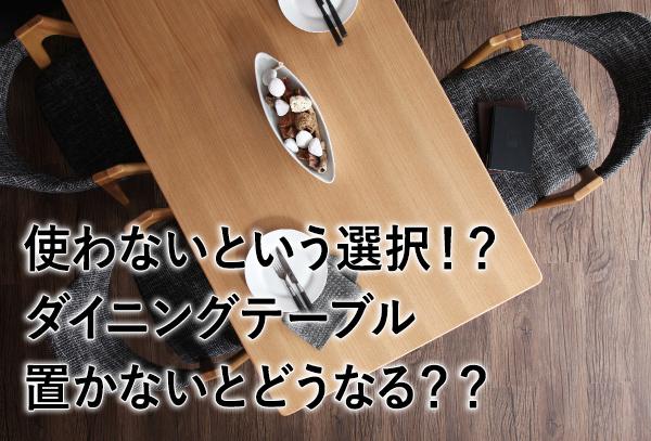 私がダイニングテーブルを置かない!と決めた理由は?